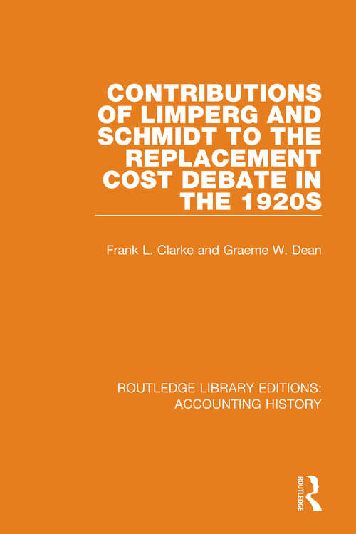 Contributions of Limperg and Schmidt to the Replacement Cost Debate in the 1920s (Routledge Library Editions: Accounting History #16)