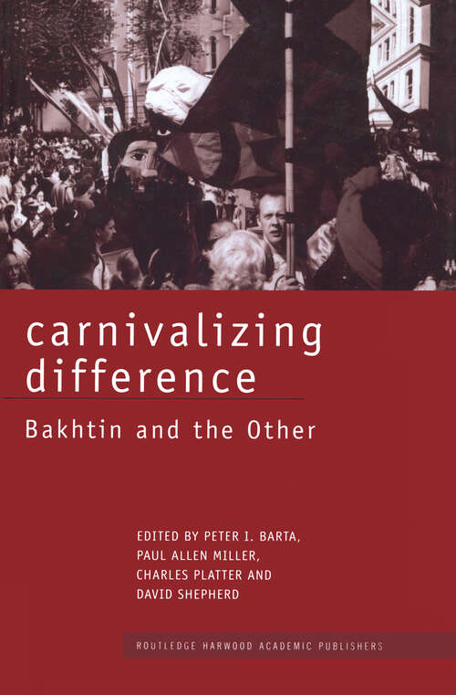 Carnivalizing Difference: Bakhtin and the Other (Routledge Harwood Studies in Russian and European Literature #Vol. 6)