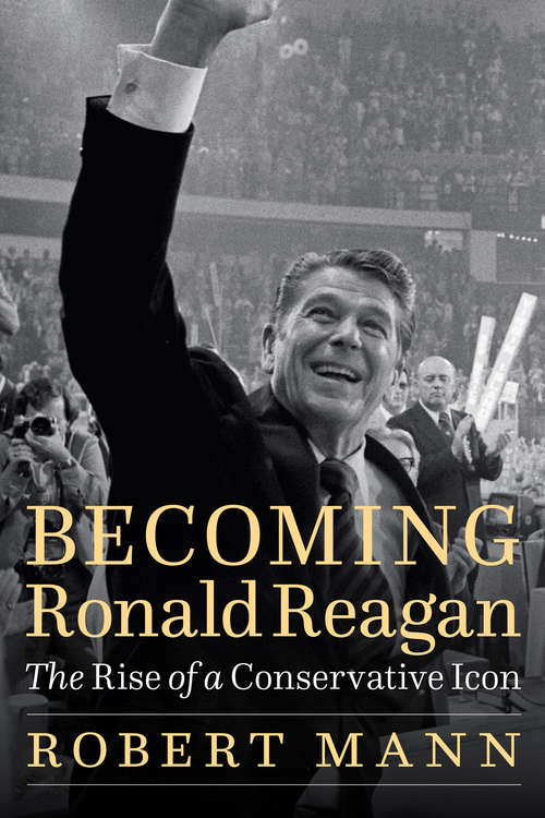 Becoming Ronald Reagan: The Rise of a Conservative Icon