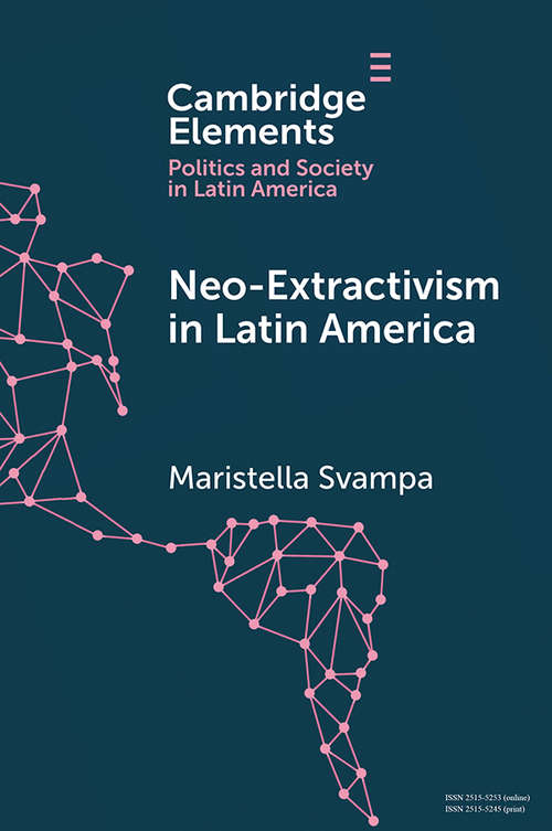 Neo-extractivism in Latin America: Socio-environmental Conflicts, The Territorial Turn, and New Political Narratives (Elements in Politics and Society in Latin America)