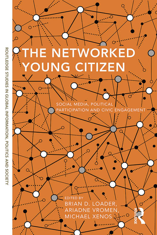 The Networked Young Citizen: Social Media, Political Participation and Civic Engagement (Routledge Studies in Global Information, Politics and Society)