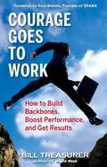 Courage Goes to Work: How to Build Backbones, Boost Performance, and Get Results