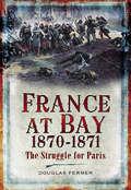 France at Bay, 1870–1871: The Struggle for Paris
