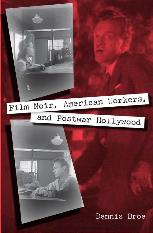 Film Noir, American Workers, and Postwar Hollywood: Film Noir, American Workers, And Postwar Hollywood (Working in the Americas)