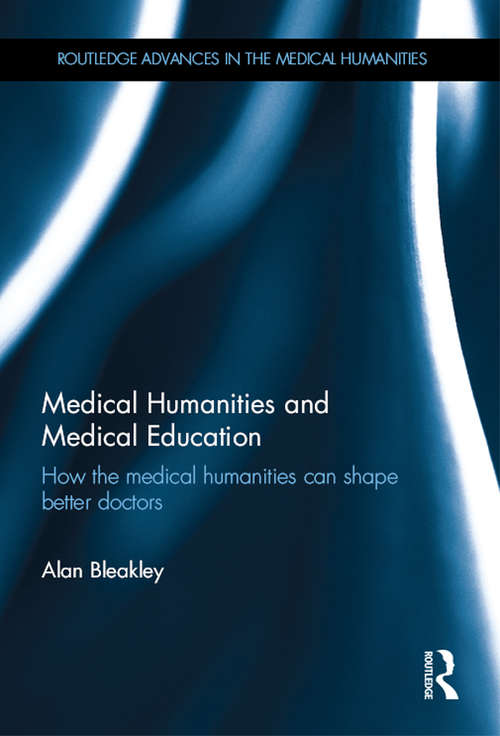 Medical Humanities and Medical Education: How the medical humanities can shape better doctors (Routledge Advances in the Medical Humanities)