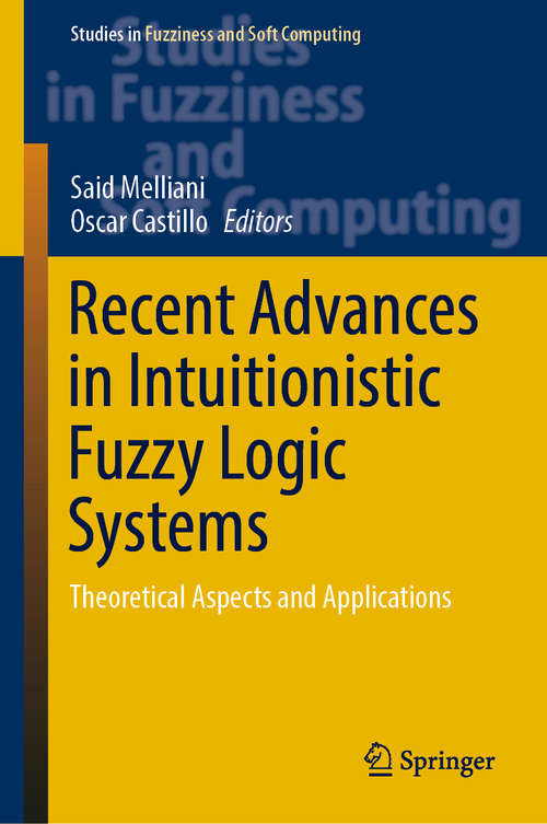 Recent Advances in Intuitionistic Fuzzy Logic Systems: Theoretical Aspects and Applications (Studies in Fuzziness and Soft Computing #372)
