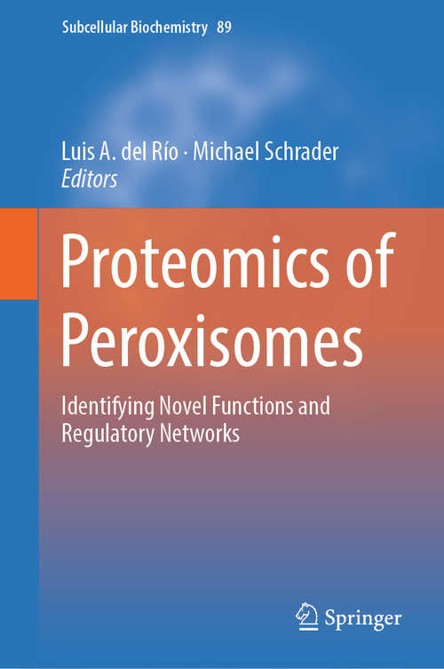 Proteomics of Peroxisomes: Identifying Novel Functions And Regulatory Networks (Subcellular Biochemistry #89)