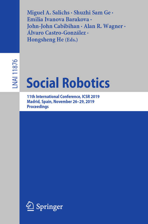 Social Robotics: 11th International Conference, ICSR 2019, Madrid, Spain, November 26–29, 2019, Proceedings (Lecture Notes in Computer Science #11876)