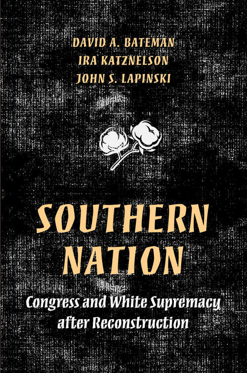Southern Nation: Congress and White Supremacy after Reconstruction (Princeton Studies in American Politics: Historical, International, and Comparative Perspectives #158)