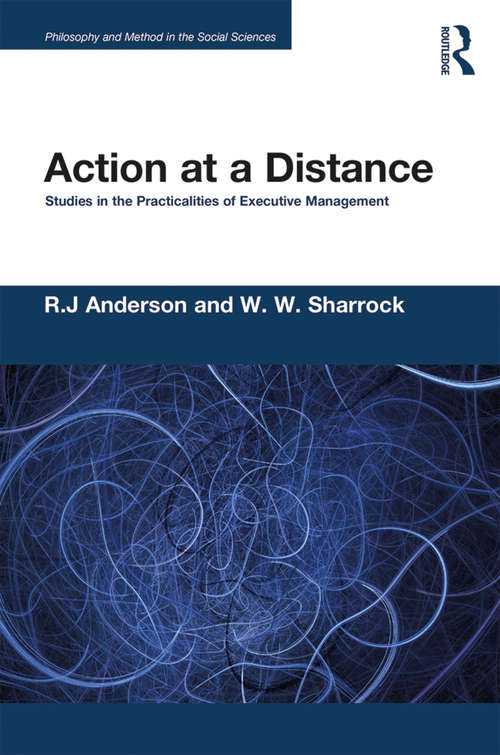 Action at a Distance: Studies in the Practicalities of Executive Management (Philosophy and Method in the Social Sciences)