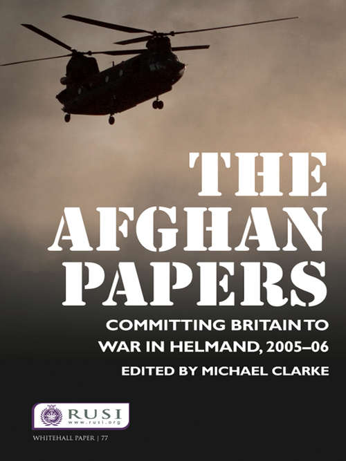 The Afghan Papers: Committing Britain to War in Helmand, 2005–06 (Whitehall Papers)