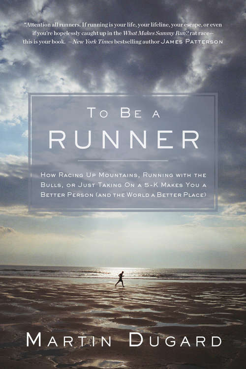 To Be a Runner: How Racing Up Mountains, Running With the Bulls, or Just Taking on a 5 K Makes You a Better Person and the World a Better Place