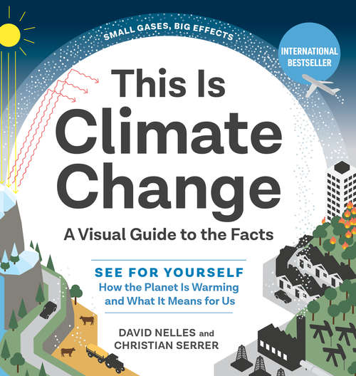 This Is Climate Change: A Visual Guide to the Facts—See for Yourself How the Planet Is Warming and What It Means for Us