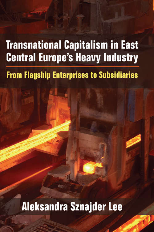 Transnational Capitalism in East Central Europe's Heavy Industry: From Flagship Enterprises to Subsidiaries