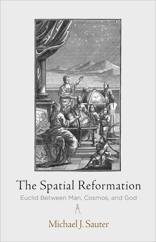 The Spatial Reformation: Euclid Between Man, Cosmos, and God (Intellectual History of the Modern Age)