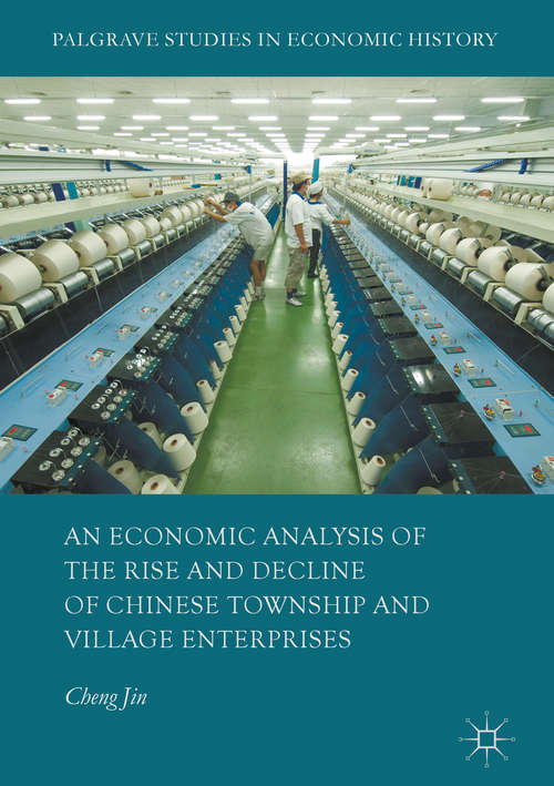 An Economic Analysis of the Rise and Decline of Chinese Township and Village Enterprises (Palgrave Studies in Economic History)