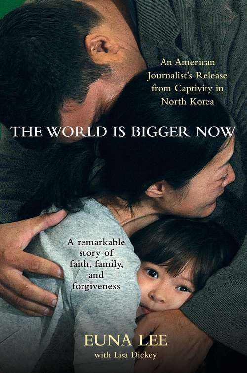 The World Is Bigger Now: An American Journalist's Rescue from Captivity in North Korea ... A Remarkable Story of Faith, Family, and Forgiveness