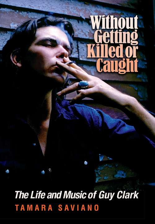 Collection sample book cover Without Getting Killed or Caught: The Life and Music of Guy Clark by Tamara Saviano