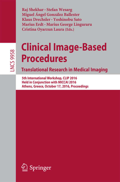 Clinical Image-Based Procedures. Translational Research in Medical Imaging: 5th International Workshop, CLIP 2016, Held in Conjunction with MICCAI 2016, Athens, Greece, October 17, 2016, Proceedings (Lecture Notes in Computer Science #9958)