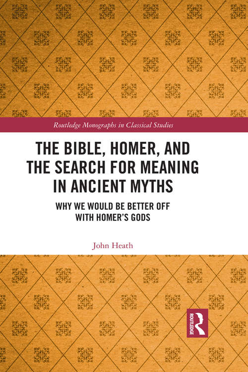 The Bible, Homer, and the Search for Meaning in Ancient Myths: Why We Would Be Better Off With Homer's Gods (Routledge Monographs in Classical Studies)