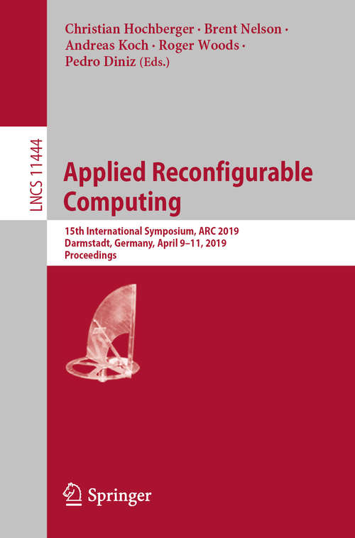 Applied Reconfigurable Computing: 15th International Symposium, ARC 2019, Darmstadt, Germany, April 9–11, 2019, Proceedings (Lecture Notes in Computer Science #11444)