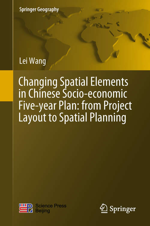 Changing Spatial Elements in Chinese Socio-economic Five-year Plan: From Project Layout To Spatial Planning (Springer Geography)