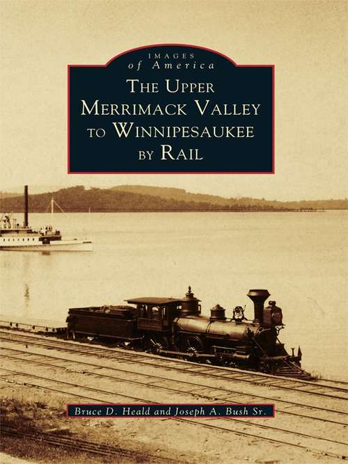 Upper Merrimack Valley to Winnipesaukee By Rail, The (Images of America)