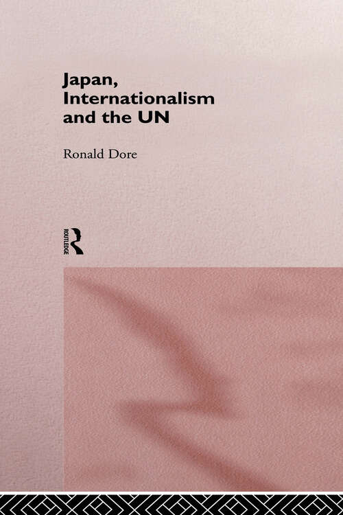 Japan, Internationalism and the UN (Nissan Institute/Routledge Japanese Studies)