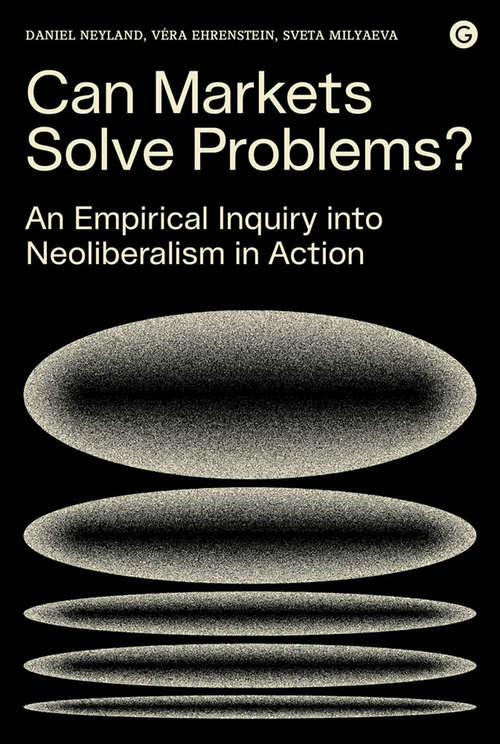 Can Markets Solve Problems?: An Empirical Inquiry into Neoliberalism in Action (Goldsmiths Press / PERC Papers)