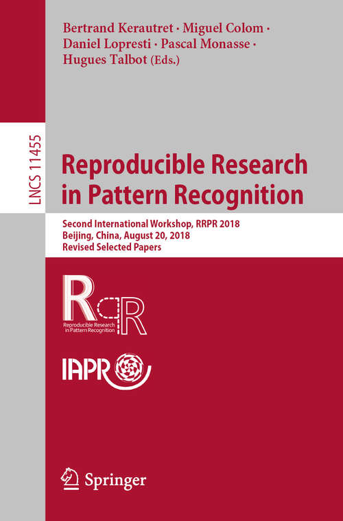 Reproducible Research in Pattern Recognition: Second International Workshop, RRPR 2018, Beijing, China, August 20, 2018, Revised Selected Papers (Lecture Notes in Computer Science #11455)