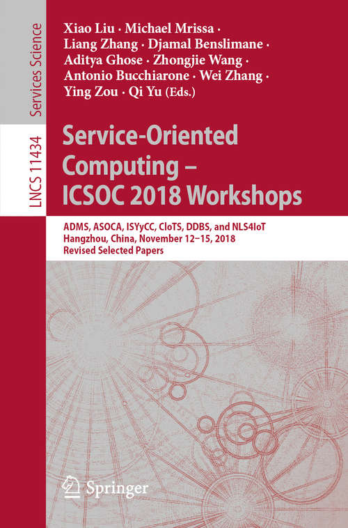 Service-Oriented Computing – ICSOC 2018 Workshops: ADMS, ASOCA, ISYyCC, CloTS, DDBS, and NLS4IoT, Hangzhou, China, November 12–15, 2018, Revised Selected Papers (Lecture Notes in Computer Science #11434)