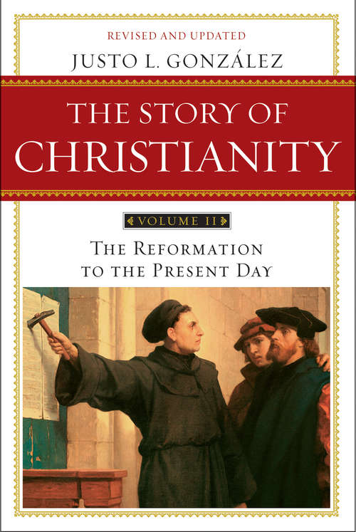 The Story of Christianity, Volume II: The Reformation to the Present Day (The Story of Christianity #2)
