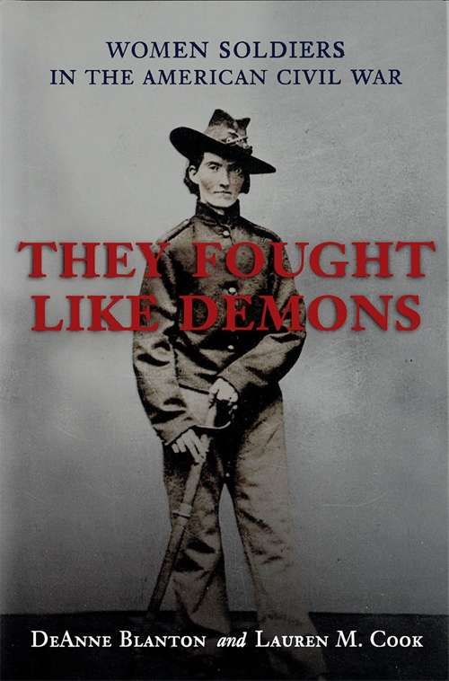 They Fought Like Demons: Women Soldiers in the American Civil War (Conflicting Worlds: New Dimensions of the American Civil War)