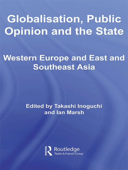 Globalisation, Public Opinion and the State: Western Europe and East and Southeast Asia (Routledge Advances in International Relations and Global Politics)