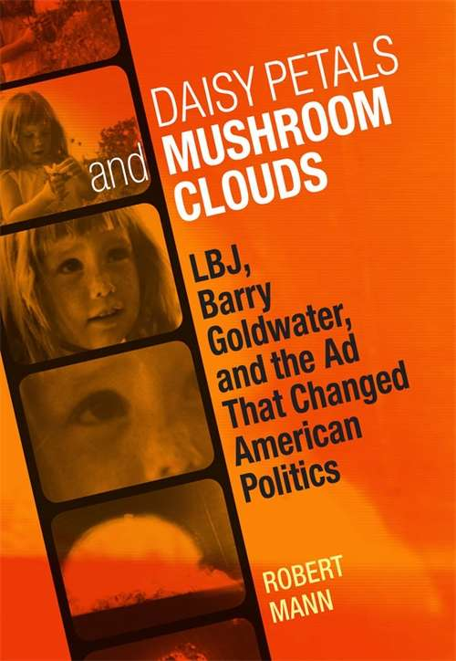 Daisy Petals and Mushroom Clouds: LBJ, Barry Goldwater, and the Ad That Changed American Politics (Voices of the South)