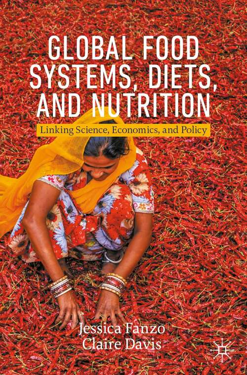 Global Food Systems, Diets, and Nutrition: Linking Science, Economics, and Policy (Palgrave Studies in Agricultural Economics and Food Policy)