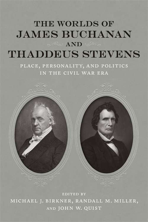 The Worlds of James Buchanan and Thaddeus Stevens: Place, Personality, and Politics in the Civil War Era (Conflicting Worlds: New Dimensions of the American Civil War)
