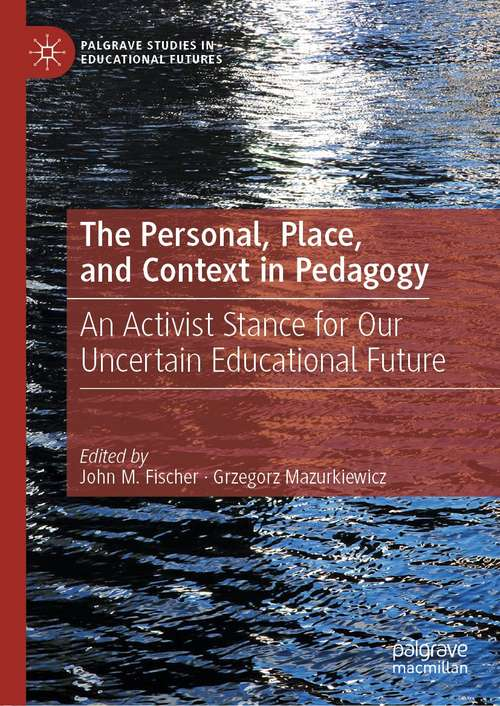 The Personal, Place, and Context in Pedagogy: An Activist Stance for Our Uncertain Educational Future (Palgrave Studies in Educational Futures)