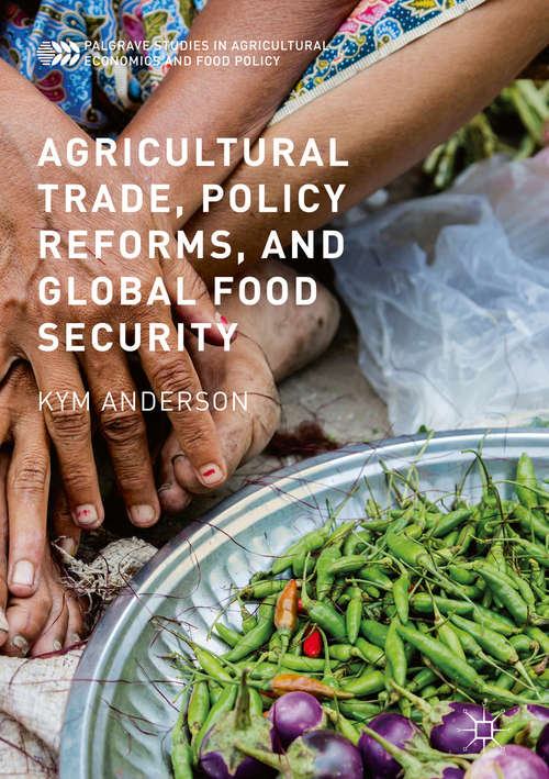 Agricultural Trade, Policy Reforms, and Global Food Security (Palgrave Studies in Agricultural Economics and Food Policy)