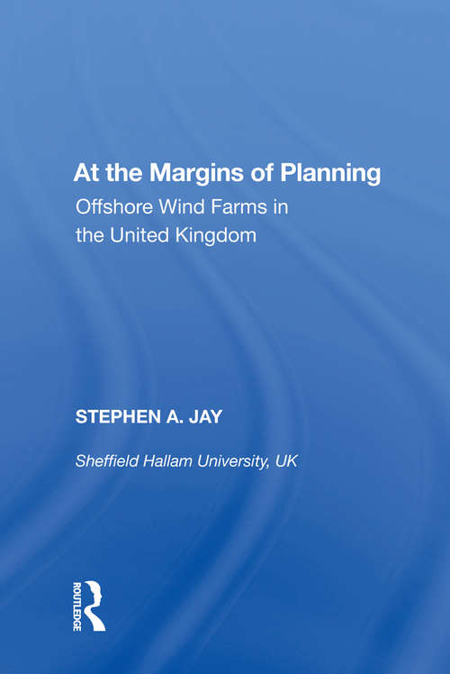 At the Margins of Planning: Offshore Wind Farms in the United Kingdom (Ashgate Studies In Environmental Policy And Practice Ser.)