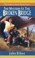 The Mystery at the Broken Bridge (The Home School Detectives #6)
