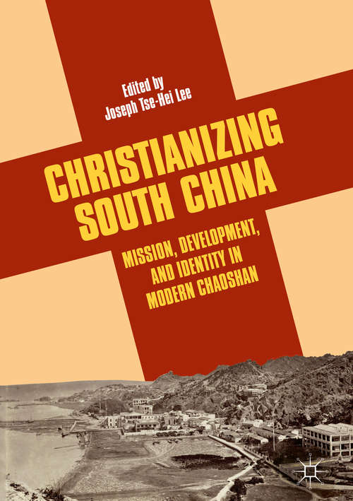 Christianizing South China: Mission, Development, And Identity In Modern Chaoshan
