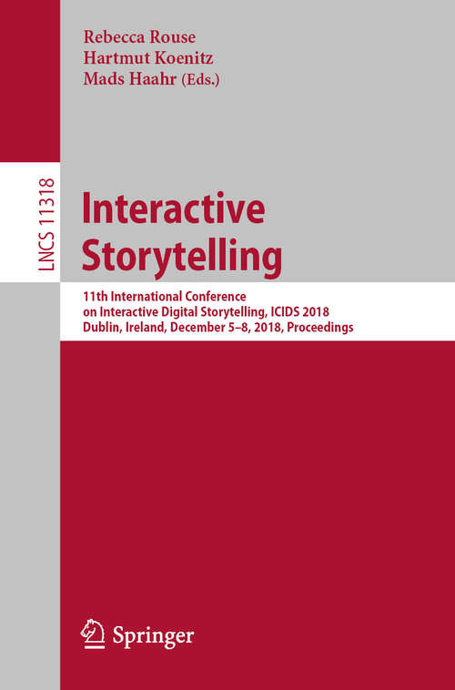 Interactive Storytelling: 11th International Conference on Interactive Digital Storytelling, ICIDS 2018, Dublin, Ireland, December 5–8, 2018, Proceedings (Lecture Notes in Computer Science #11318)