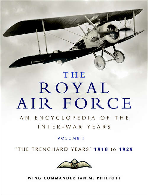 The Royal Air Force: An Encyclopaedia Of The Raf Between The Two World Wars - 1918 To 1929 (The Encyclopedia of the Inter-War Years #1)