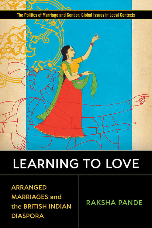 Learning to Love: Arranged Marriages and the British Indian Diaspora (Politics of Marriage and Gender: Global Issues in Local Contexts)