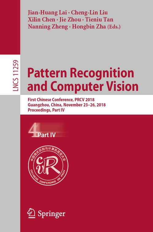 Pattern Recognition and Computer Vision: First Chinese Conference, PRCV 2018, Guangzhou, China, November 23-26, 2018, Proceedings, Part IV (Lecture Notes in Computer Science #11259)
