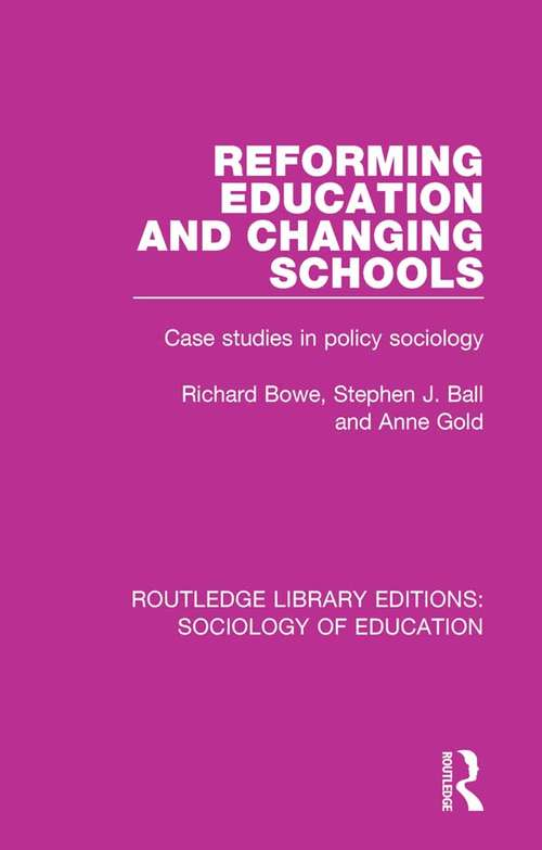 Reforming Education and Changing Schools: Case studies in policy sociology (Routledge Library Editions: Sociology of Education #10)