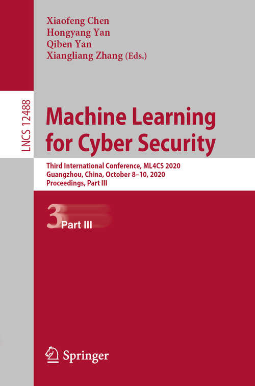 Machine Learning for Cyber Security: Third International Conference, ML4CS 2020, Guangzhou, China, October 8–10, 2020, Proceedings, Part III (Lecture Notes in Computer Science #12488)
