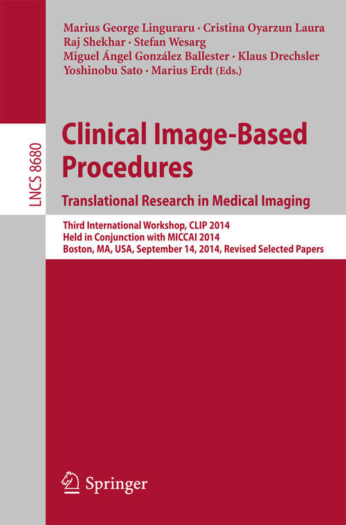 Clinical Image-Based Procedures. Translational Research in Medical Imaging: Third International Workshop, CLIP 2014, Held in Conjunction with MICCAI 2014, Boston, MA, USA, September 14, 2014, Revised Selected Papers (Lecture Notes in Computer Science #8680)