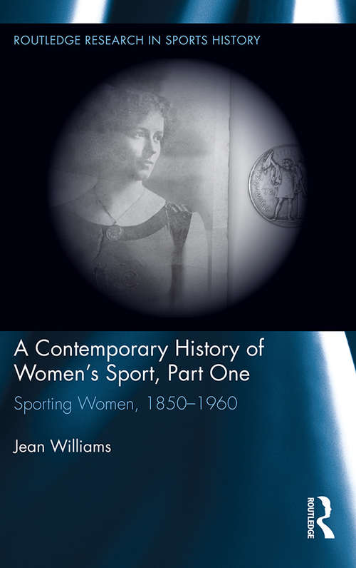 A Contemporary History of Women's Sport, Part One: Sporting Women, 1850-1960 (Routledge Research in Sports History #3)